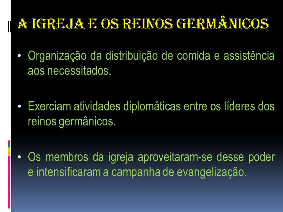 A IGREJA E OS REINOS GERMÂNICOS Organização da distribuição de comida e assistência aos necessitados. Exerciam atividades diplomáticas entre os lídere
