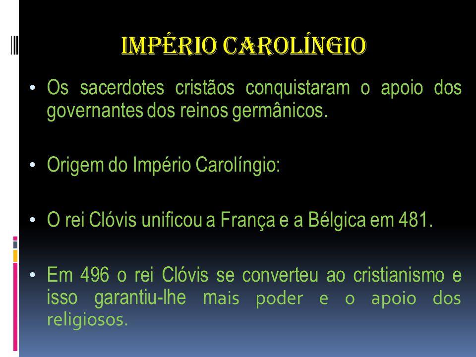 IMPÉRIO CAROLÍNGIO Os sacerdotes cristãos conquistaram o apoio dos governantes dos reinos germânicos. Origem do Império Carolíngio: O rei Clóvis unifi