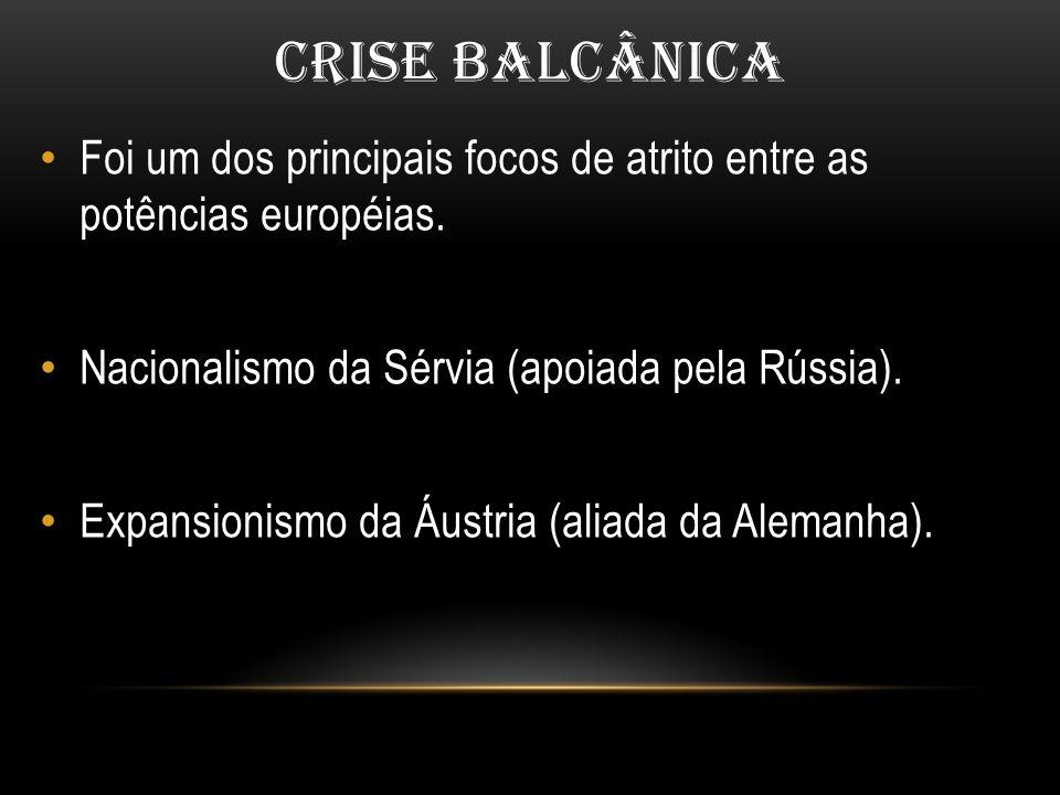 CRISE BALCÂNICA Foi um dos principais focos de atrito entre as potências européias. Nacionalismo da Sérvia (apoiada pela Rússia). Expansionismo da Áus