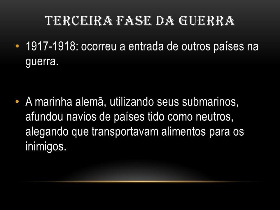 TERCEIRA FASE DA GUERRA 1917-1918: ocorreu a entrada de outros países na guerra. A marinha alemã, utilizando seus submarinos, afundou navios de países