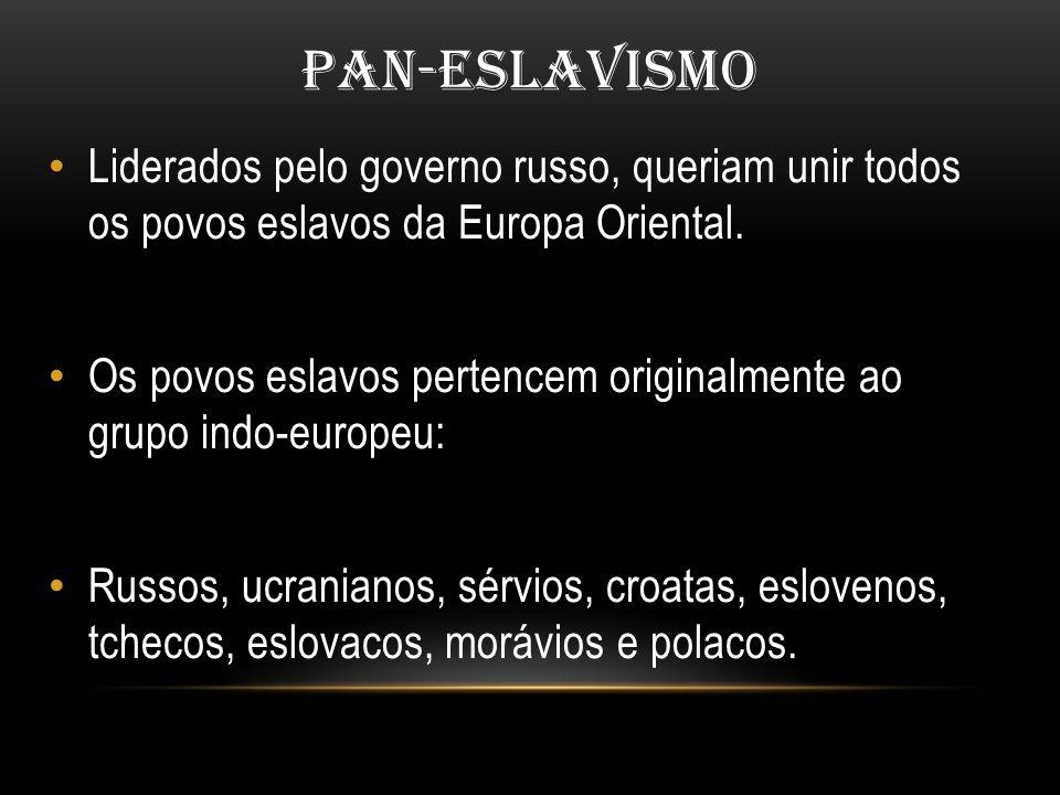 PAN-ESLAVISMO Liderados pelo governo russo, queriam unir todos os povos eslavos da Europa Oriental. Os povos eslavos pertencem originalmente ao grupo