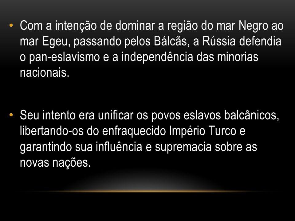 Com a intenção de dominar a região do mar Negro ao mar Egeu, passando pelos Bálcãs, a Rússia defendia o pan-eslavismo e a independência das minorias n