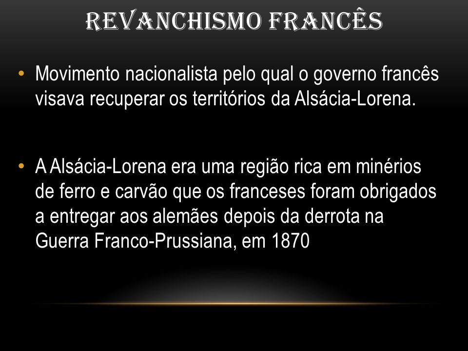 REVANCHISMO FRANCÊS Movimento nacionalista pelo qual o governo francês visava recuperar os territórios da Alsácia-Lorena. A Alsácia-Lorena era uma reg