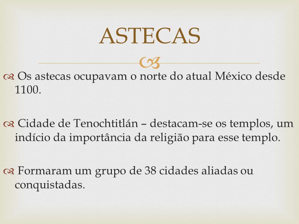 Os astecas ocupavam o norte do atual México desde 1100. Cidade de Tenochtitlán – destacam-se os templos, um indício da importância da religião para es