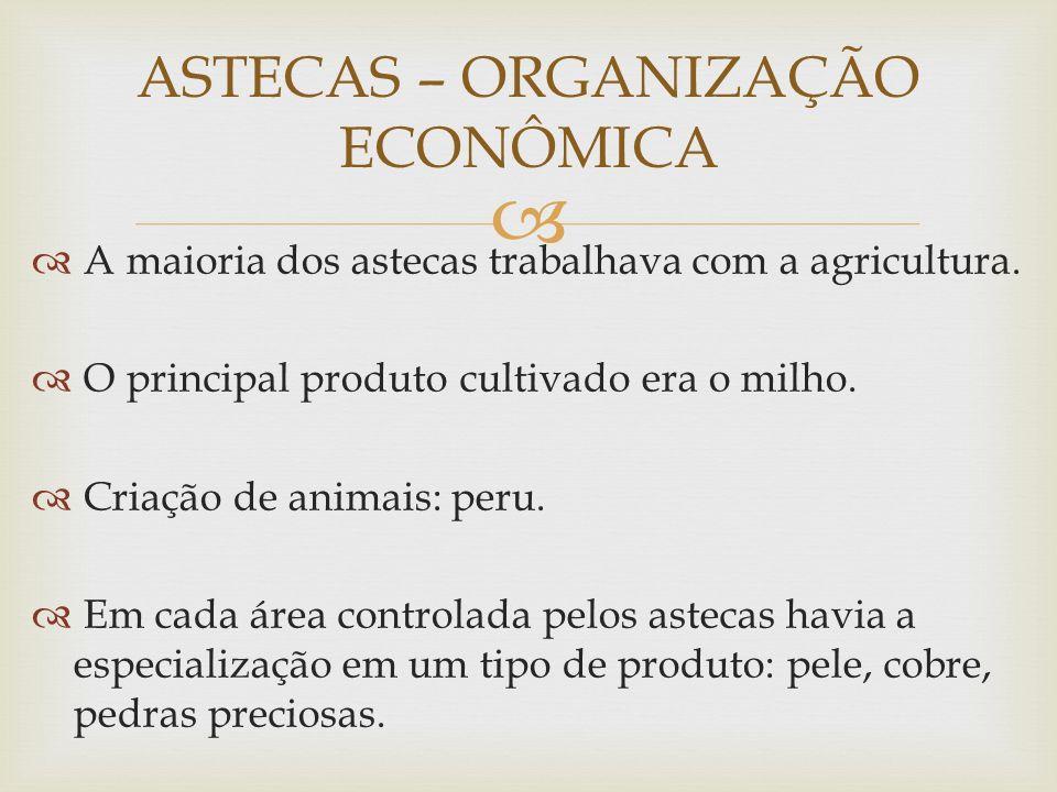 A maioria dos astecas trabalhava com a agricultura. O principal produto cultivado era o milho. Criação de animais: peru. Em cada área controlada pelos