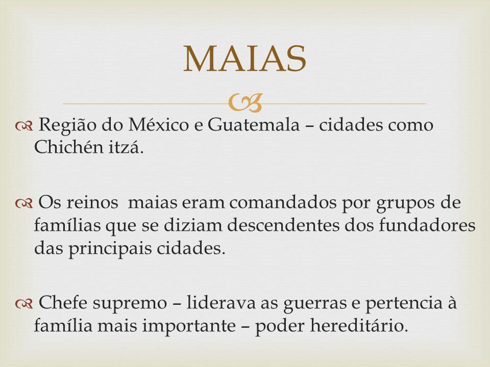 Região do México e Guatemala – cidades como Chichén itzá. Os reinos maias eram comandados por grupos de famílias que se diziam descendentes dos fundad