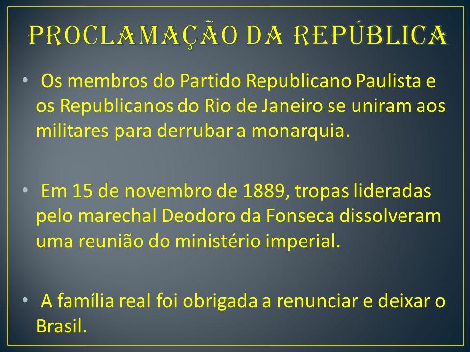 Os membros do Partido Republicano Paulista e os Republicanos do Rio de Janeiro se uniram aos militares para derrubar a monarquia.