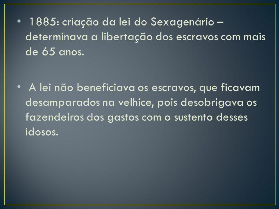 1885: criação da lei do Sexagenário – determinava a libertação dos escravos com mais de 65 anos.