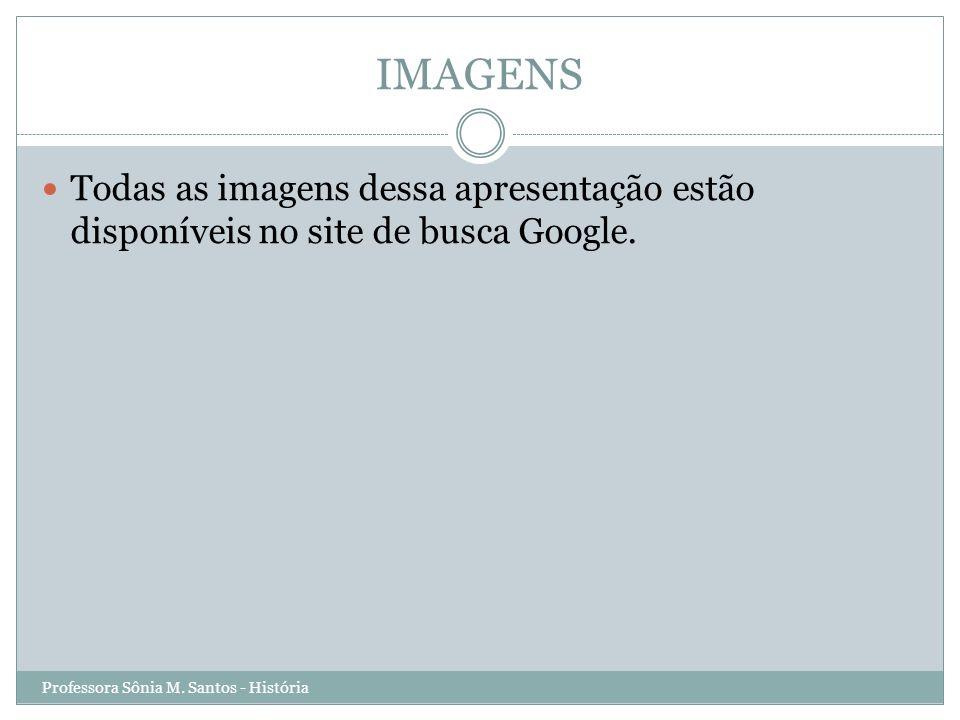 IMAGENS Todas as imagens dessa apresentação estão disponíveis no site de busca Google. Professora Sônia M. Santos - História