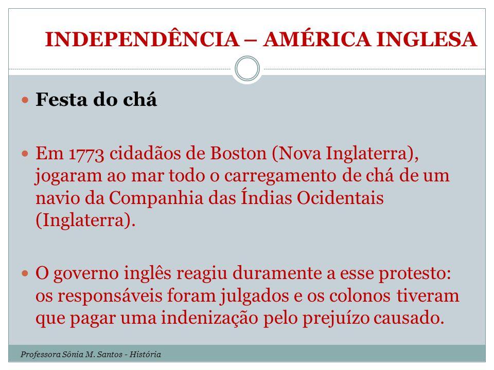 INDEPENDÊNCIA – AMÉRICA INGLESA Festa do chá Em 1773 cidadãos de Boston (Nova Inglaterra), jogaram ao mar todo o carregamento de chá de um navio da Co