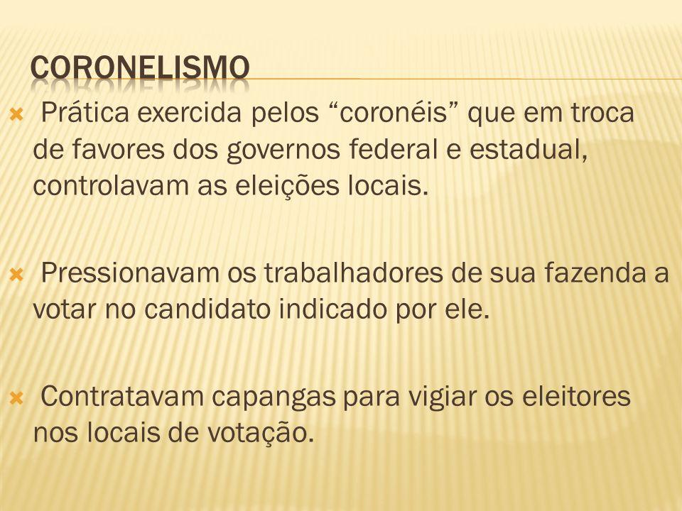 Prática exercida pelos coronéis que em troca de favores dos governos federal e estadual, controlavam as eleições locais. Pressionavam os trabalhadores