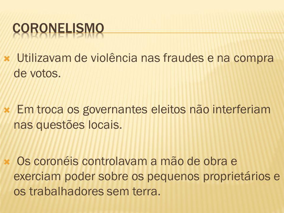 Utilizavam de violência nas fraudes e na compra de votos. Em troca os governantes eleitos não interferiam nas questões locais. Os coronéis controlavam