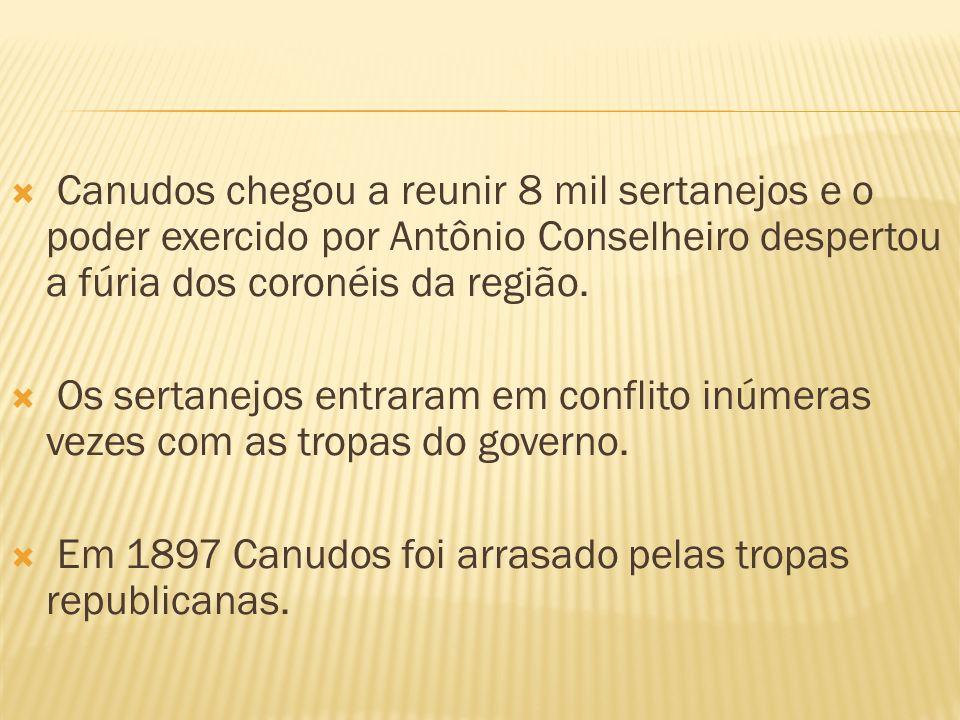 Canudos chegou a reunir 8 mil sertanejos e o poder exercido por Antônio Conselheiro despertou a fúria dos coronéis da região. Os sertanejos entraram e