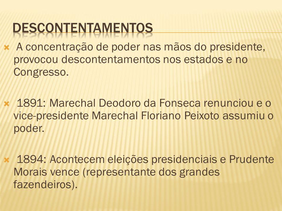 A concentração de poder nas mãos do presidente, provocou descontentamentos nos estados e no Congresso. 1891: Marechal Deodoro da Fonseca renunciou e o