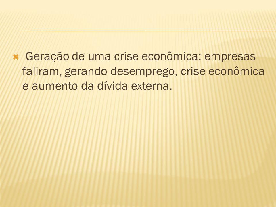 Geração de uma crise econômica: empresas faliram, gerando desemprego, crise econômica e aumento da dívida externa.