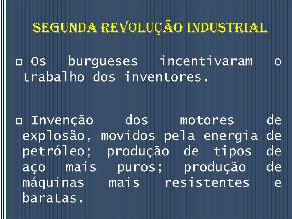 SEGUNDA REVOLUÇÃO INDUSTRIAL Os burgueses incentivaram o trabalho dos inventores.