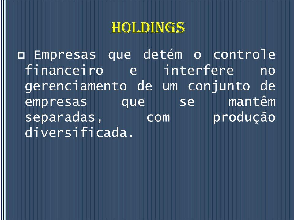 HOLDINGS Empresas que detém o controle financeiro e interfere no gerenciamento de um conjunto de empresas que se mantêm separadas, com produção diversificada.