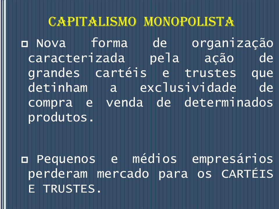 CAPITALISMO MONOPOLISTA Nova forma de organização caracterizada pela ação de grandes cartéis e trustes que detinham a exclusividade de compra e venda de determinados produtos.