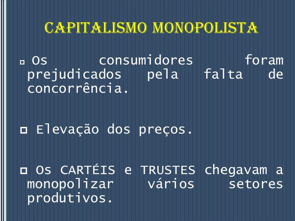 CAPITALISMO MONOPOLISTA Os consumidores foram prejudicados pela falta de concorrência.