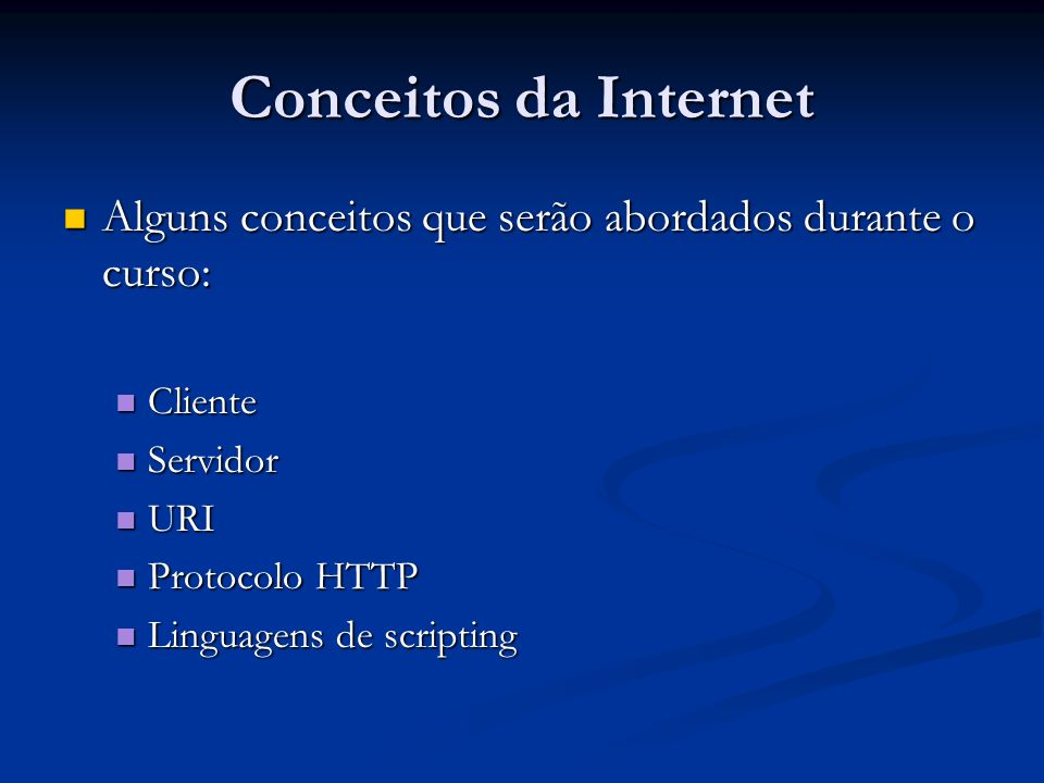 Conceitos da Internet Alguns conceitos que serão abordados durante o curso: Alguns conceitos que serão abordados durante o curso: Cliente Cliente Serv
