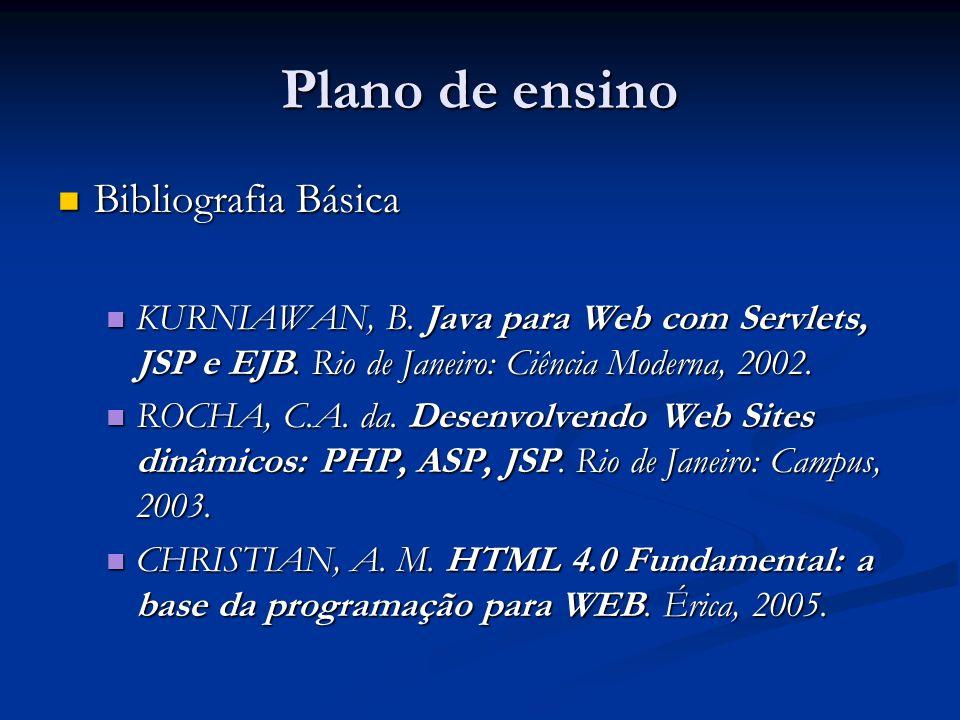 Plano de ensino Bibliografia Básica Bibliografia Básica KURNIAWAN, B. Java para Web com Servlets, JSP e EJB. Rio de Janeiro: Ciência Moderna, 2002. KU