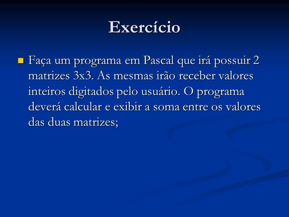 Exercício Faça um programa em Pascal que irá possuir 2 matrizes 3x3. As mesmas irão receber valores inteiros digitados pelo usuário. O programa deverá