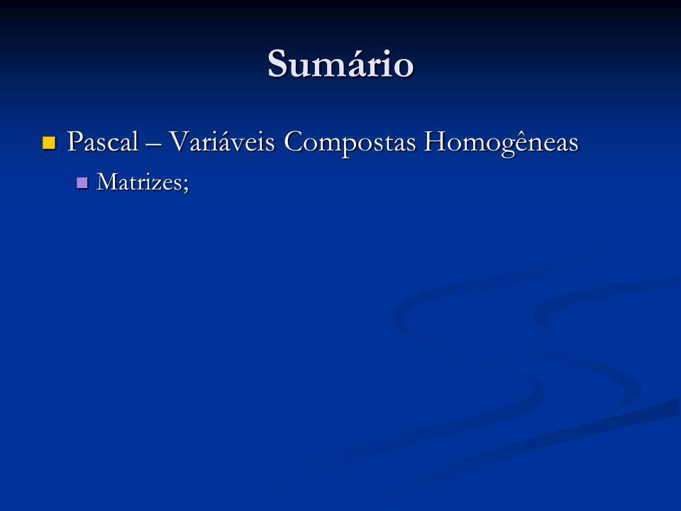 Sumário Pascal – Variáveis Compostas Homogêneas Pascal – Variáveis Compostas Homogêneas Matrizes; Matrizes;