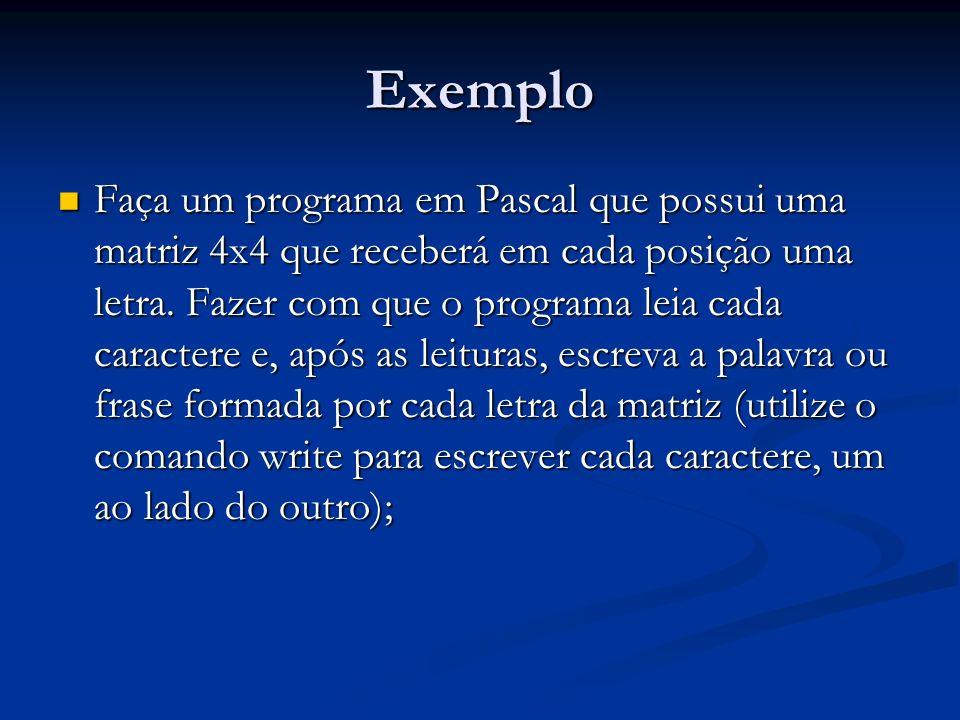 Exemplo Faça um programa em Pascal que possui uma matriz 4x4 que receberá em cada posição uma letra. Fazer com que o programa leia cada caractere e, a