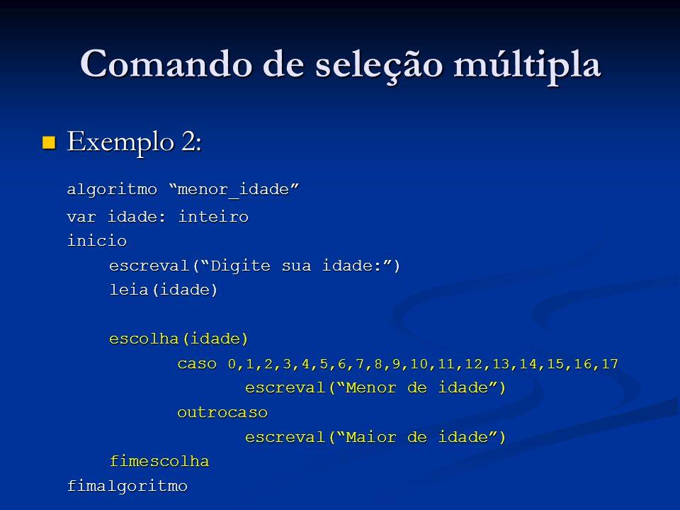 Comando de seleção múltipla Exemplo 2: Exemplo 2: algoritmo menor_idade var idade: inteiro inicio escreval(Digite sua idade:) leia(idade)escolha(idade