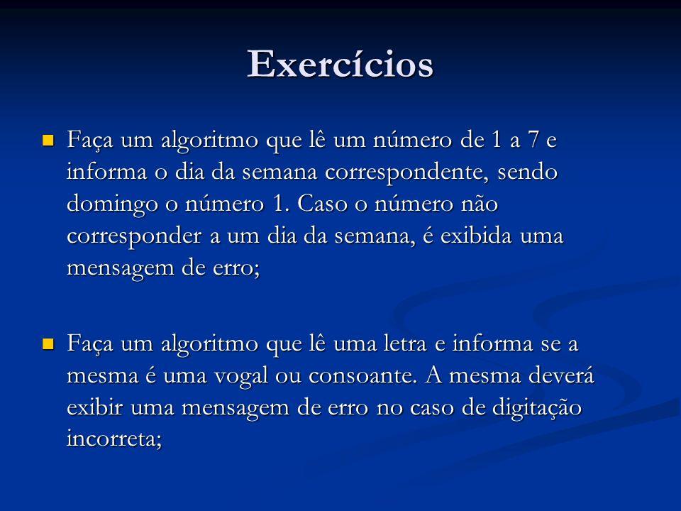 Exercícios Faça um algoritmo que lê um número de 1 a 7 e informa o dia da semana correspondente, sendo domingo o número 1. Caso o número não correspon