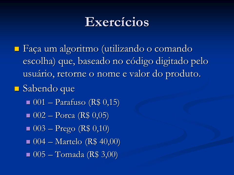 Exercícios Faça um algoritmo (utilizando o comando escolha) que, baseado no código digitado pelo usuário, retorne o nome e valor do produto. Faça um a