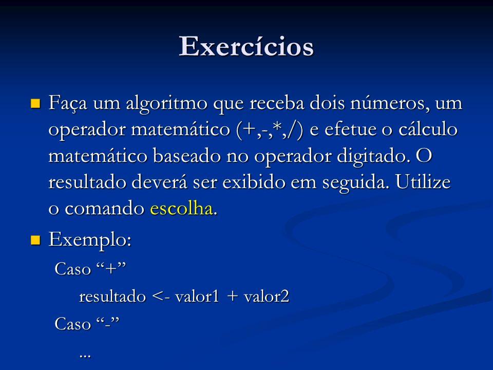 Exercícios Faça um algoritmo que receba dois números, um operador matemático (+,-,*,/) e efetue o cálculo matemático baseado no operador digitado. O r