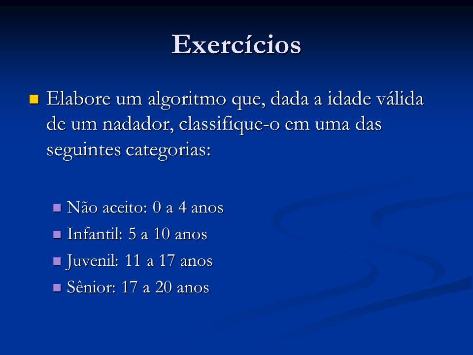 Exercícios Elabore um algoritmo que, dada a idade válida de um nadador, classifique-o em uma das seguintes categorias: Elabore um algoritmo que, dada