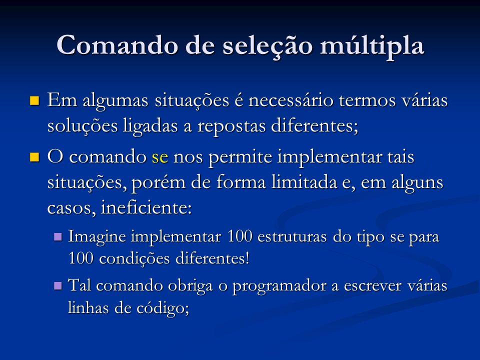 Comando de seleção múltipla Em algumas situações é necessário termos várias soluções ligadas a repostas diferentes; Em algumas situações é necessário