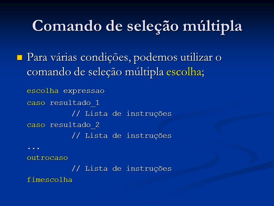 Comando de seleção múltipla As palavras reservadas escolha e fimescolha delimitam a região que fará a seleção múltipla; As palavras reservadas escolha e fimescolha delimitam a região que fará a seleção múltipla; O comando escolha seleciona uma expressão ou variável para ser comparada com os valores especificados nos comandos caso; O comando escolha seleciona uma expressão ou variável para ser comparada com os valores especificados nos comandos caso; O comando caso tem o funcionamento similar ao comando se, visto anteriormente; O comando caso tem o funcionamento similar ao comando se, visto anteriormente; O comando outrocaso tem o funcionamento similar ao comando senao, visto anteriormente; O comando outrocaso tem o funcionamento similar ao comando senao, visto anteriormente;