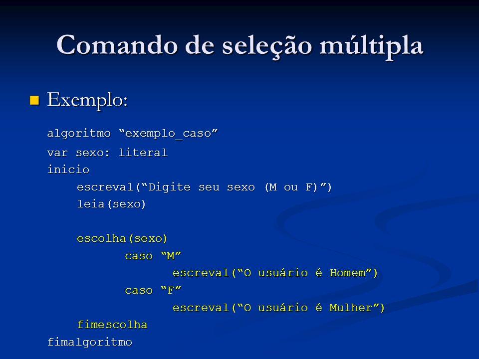 Comando de seleção múltipla Exemplo 2: Exemplo 2: algoritmo menor_idade var idade: inteiro inicio escreval(Digite sua idade:) leia(idade)escolha(idade) caso 0,1,2,3,4,5,6,7,8,9,10,11,12,13,14,15,16,17 escreval(Menor de idade) outrocaso escreval(Maior de idade) fimescolhafimalgoritmo