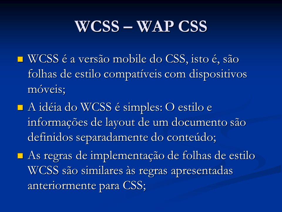 WCSS – WAP CSS WCSS é a versão mobile do CSS, isto é, são folhas de estilo compatíveis com dispositivos móveis; WCSS é a versão mobile do CSS, isto é, são folhas de estilo compatíveis com dispositivos móveis; A idéia do WCSS é simples: O estilo e informações de layout de um documento são definidos separadamente do conteúdo; A idéia do WCSS é simples: O estilo e informações de layout de um documento são definidos separadamente do conteúdo; As regras de implementação de folhas de estilo WCSS são similares às regras apresentadas anteriormente para CSS; As regras de implementação de folhas de estilo WCSS são similares às regras apresentadas anteriormente para CSS;