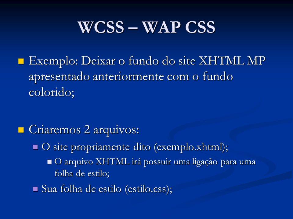 WCSS – WAP CSS Exemplo: Deixar o fundo do site XHTML MP apresentado anteriormente com o fundo colorido; Exemplo: Deixar o fundo do site XHTML MP apresentado anteriormente com o fundo colorido; Criaremos 2 arquivos: Criaremos 2 arquivos: O site propriamente dito (exemplo.xhtml); O site propriamente dito (exemplo.xhtml); O arquivo XHTML irá possuir uma ligação para uma folha de estilo; O arquivo XHTML irá possuir uma ligação para uma folha de estilo; Sua folha de estilo (estilo.css); Sua folha de estilo (estilo.css);