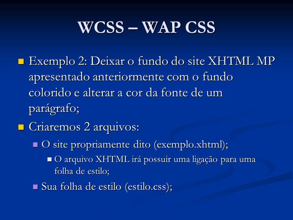 WCSS – WAP CSS Exemplo 2: Deixar o fundo do site XHTML MP apresentado anteriormente com o fundo colorido e alterar a cor da fonte de um parágrafo; Exemplo 2: Deixar o fundo do site XHTML MP apresentado anteriormente com o fundo colorido e alterar a cor da fonte de um parágrafo; Criaremos 2 arquivos: Criaremos 2 arquivos: O site propriamente dito (exemplo.xhtml); O site propriamente dito (exemplo.xhtml); O arquivo XHTML irá possuir uma ligação para uma folha de estilo; O arquivo XHTML irá possuir uma ligação para uma folha de estilo; Sua folha de estilo (estilo.css); Sua folha de estilo (estilo.css);