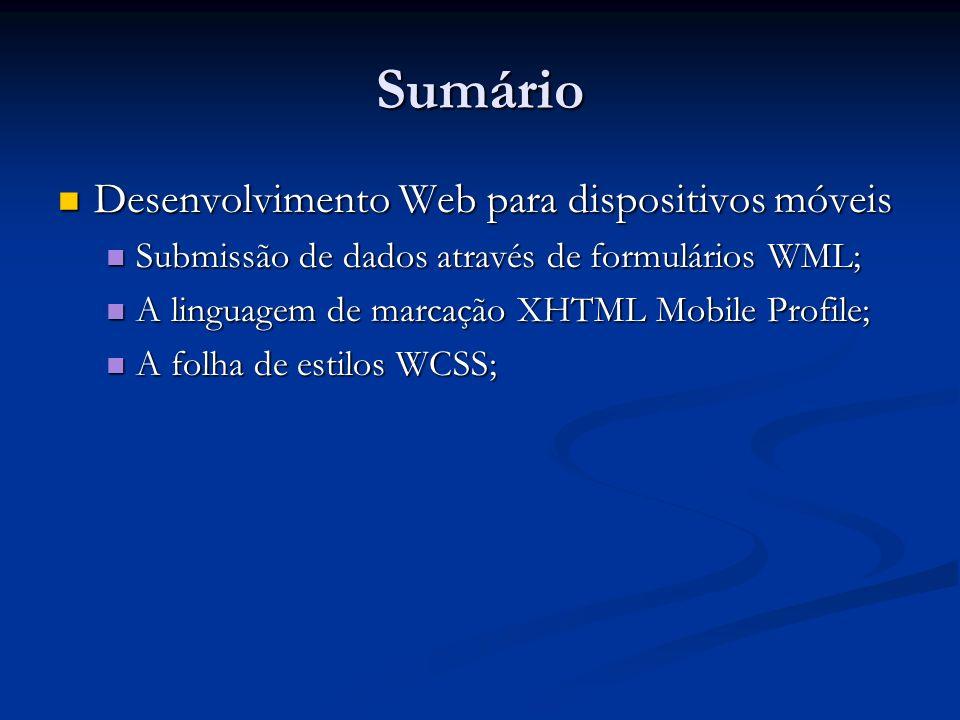 Sumário Desenvolvimento Web para dispositivos móveis Desenvolvimento Web para dispositivos móveis Submissão de dados através de formulários WML; Submissão de dados através de formulários WML; A linguagem de marcação XHTML Mobile Profile; A linguagem de marcação XHTML Mobile Profile; A folha de estilos WCSS; A folha de estilos WCSS;