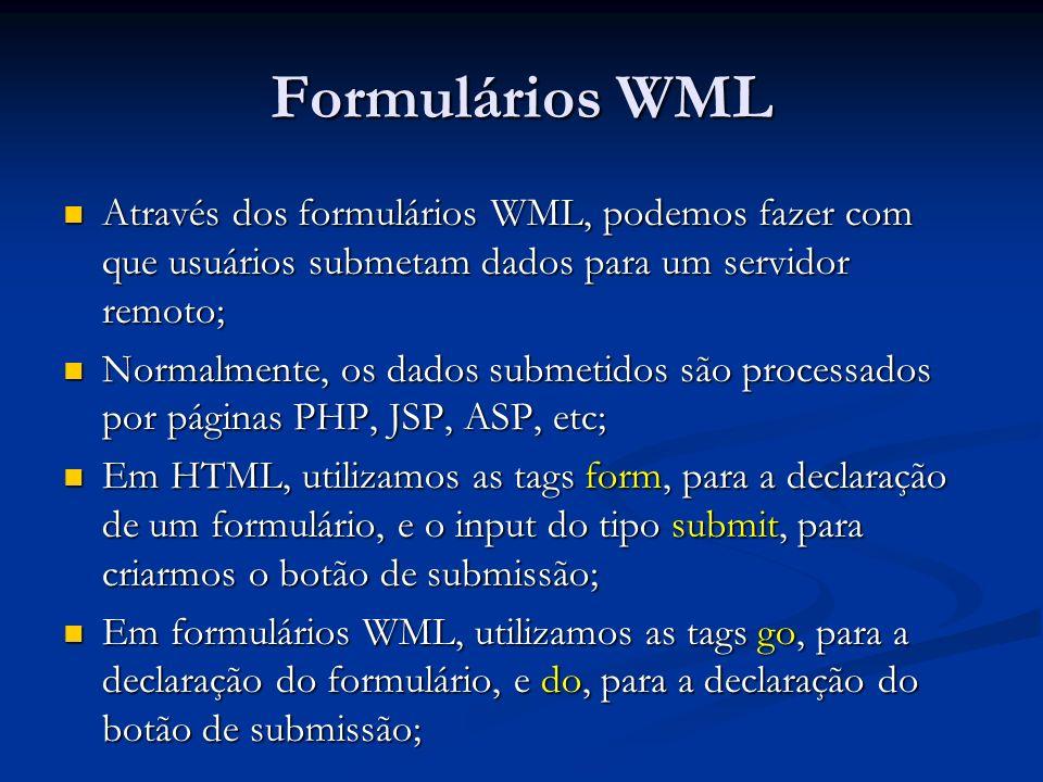 Formulários WML Através dos formulários WML, podemos fazer com que usuários submetam dados para um servidor remoto; Através dos formulários WML, podemos fazer com que usuários submetam dados para um servidor remoto; Normalmente, os dados submetidos são processados por páginas PHP, JSP, ASP, etc; Normalmente, os dados submetidos são processados por páginas PHP, JSP, ASP, etc; Em HTML, utilizamos as tags form, para a declaração de um formulário, e o input do tipo submit, para criarmos o botão de submissão; Em HTML, utilizamos as tags form, para a declaração de um formulário, e o input do tipo submit, para criarmos o botão de submissão; Em formulários WML, utilizamos as tags go, para a declaração do formulário, e do, para a declaração do botão de submissão; Em formulários WML, utilizamos as tags go, para a declaração do formulário, e do, para a declaração do botão de submissão;