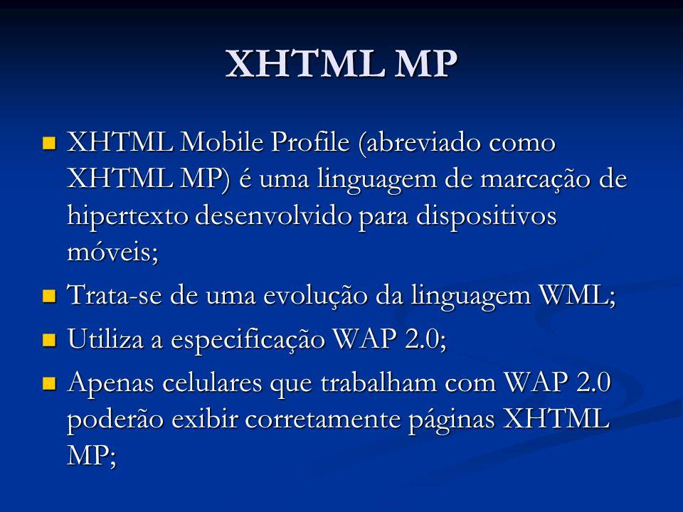 XHTML MP XHTML Mobile Profile (abreviado como XHTML MP) é uma linguagem de marcação de hipertexto desenvolvido para dispositivos móveis; XHTML Mobile Profile (abreviado como XHTML MP) é uma linguagem de marcação de hipertexto desenvolvido para dispositivos móveis; Trata-se de uma evolução da linguagem WML; Trata-se de uma evolução da linguagem WML; Utiliza a especificação WAP 2.0; Utiliza a especificação WAP 2.0; Apenas celulares que trabalham com WAP 2.0 poderão exibir corretamente páginas XHTML MP; Apenas celulares que trabalham com WAP 2.0 poderão exibir corretamente páginas XHTML MP;