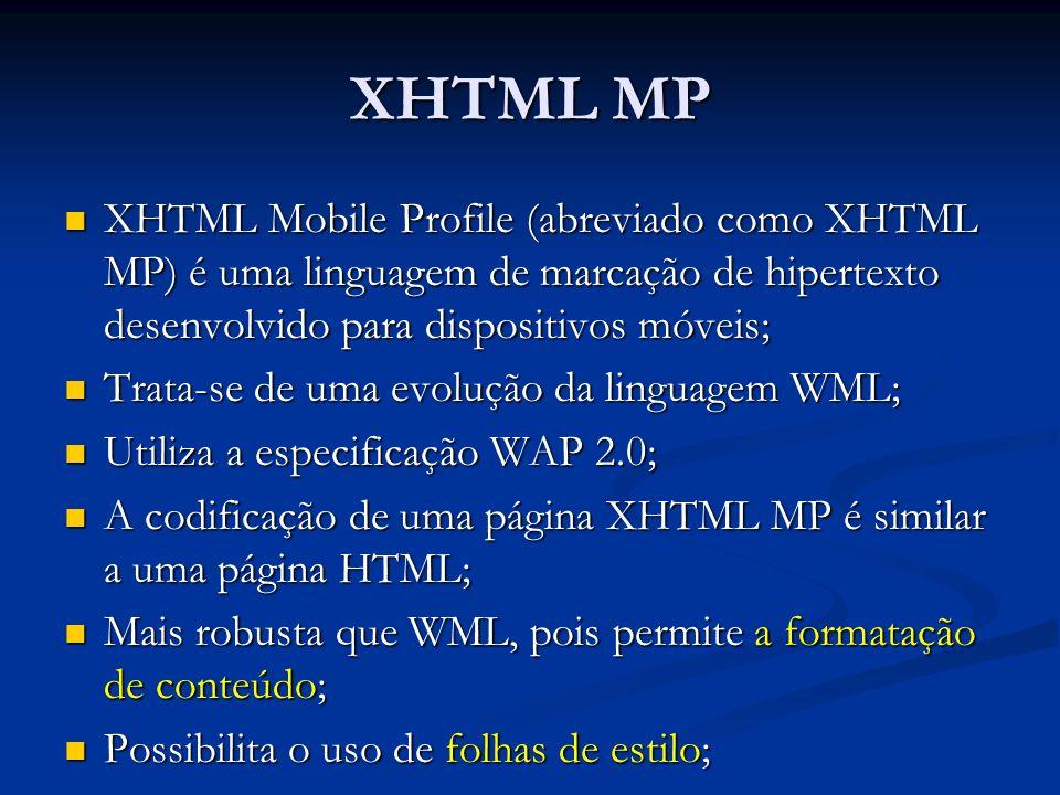 XHTML MP XHTML Mobile Profile (abreviado como XHTML MP) é uma linguagem de marcação de hipertexto desenvolvido para dispositivos móveis; XHTML Mobile Profile (abreviado como XHTML MP) é uma linguagem de marcação de hipertexto desenvolvido para dispositivos móveis; Trata-se de uma evolução da linguagem WML; Trata-se de uma evolução da linguagem WML; Utiliza a especificação WAP 2.0; Utiliza a especificação WAP 2.0; A codificação de uma página XHTML MP é similar a uma página HTML; A codificação de uma página XHTML MP é similar a uma página HTML; Mais robusta que WML, pois permite a formatação de conteúdo; Mais robusta que WML, pois permite a formatação de conteúdo; Possibilita o uso de folhas de estilo; Possibilita o uso de folhas de estilo;