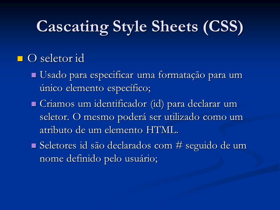 Cascating Style Sheets (CSS) O seletor id O seletor id Usado para especificar uma formatação para um único elemento específico; Usado para especificar