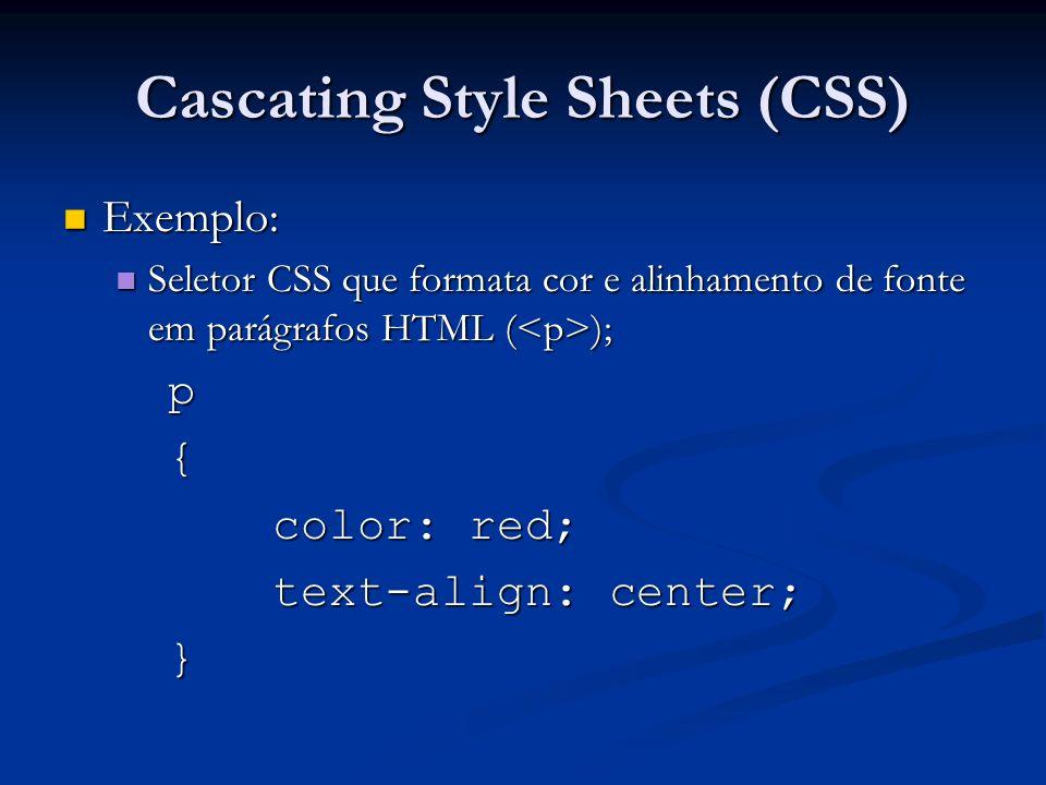 Cascating Style Sheets (CSS) Exemplo: Exemplo: Seletor CSS que formata cor e alinhamento de fonte em parágrafos HTML ( ); Seletor CSS que formata cor