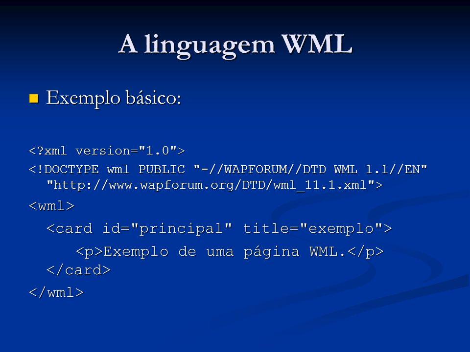 A linguagem WML Exemplo básico: Exemplo básico: <wml> Exemplo de uma página WML. Exemplo de uma página WML. </wml>