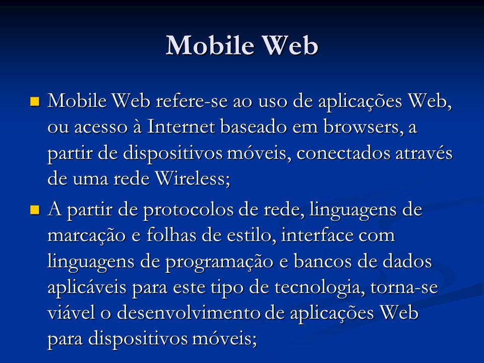 Mobile Web Mobile Web refere-se ao uso de aplicações Web, ou acesso à Internet baseado em browsers, a partir de dispositivos móveis, conectados atravé