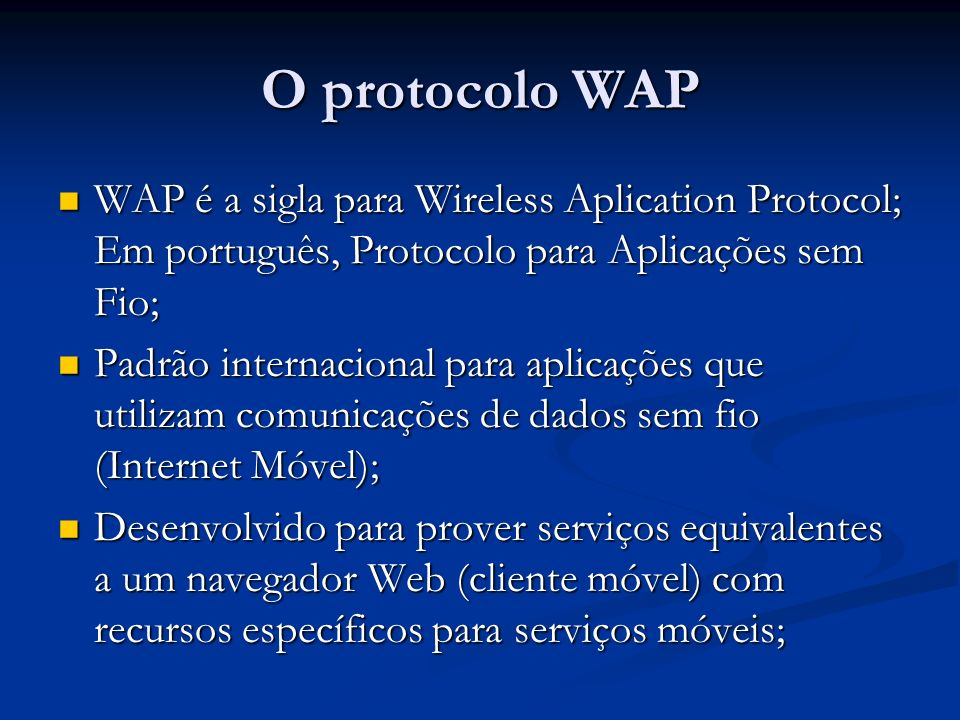 O protocolo WAP WAP é a sigla para Wireless Aplication Protocol; Em português, Protocolo para Aplicações sem Fio; WAP é a sigla para Wireless Aplicati
