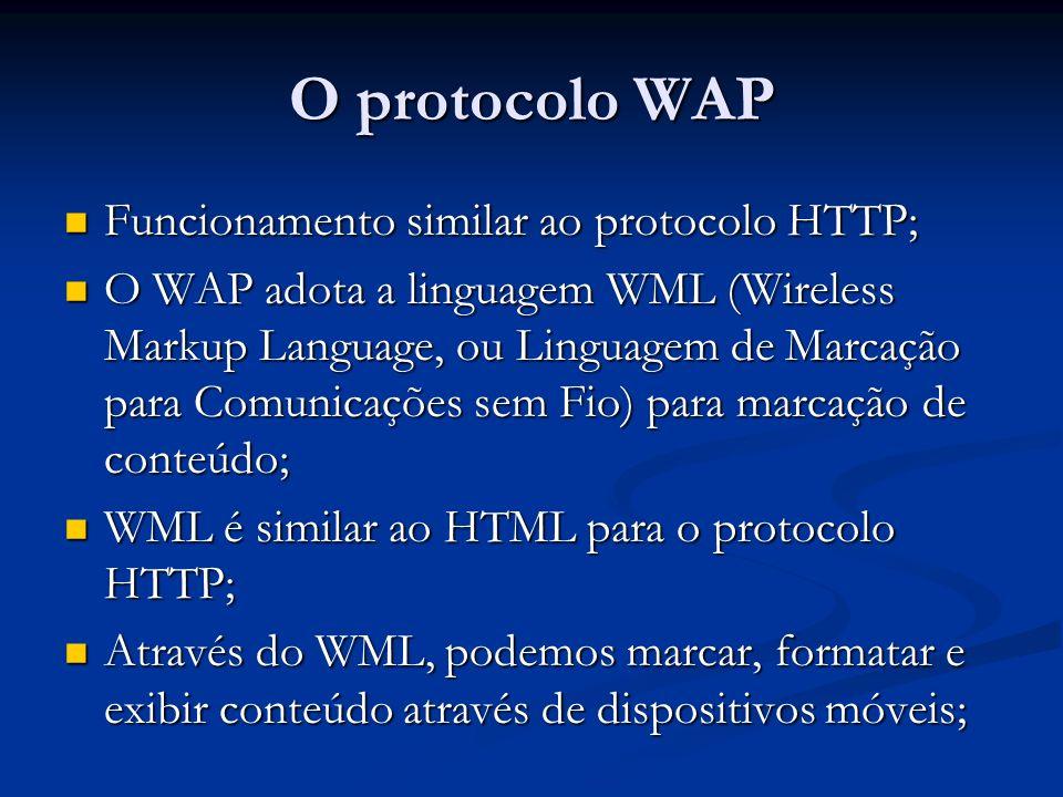 O protocolo WAP Funcionamento similar ao protocolo HTTP; Funcionamento similar ao protocolo HTTP; O WAP adota a linguagem WML (Wireless Markup Languag
