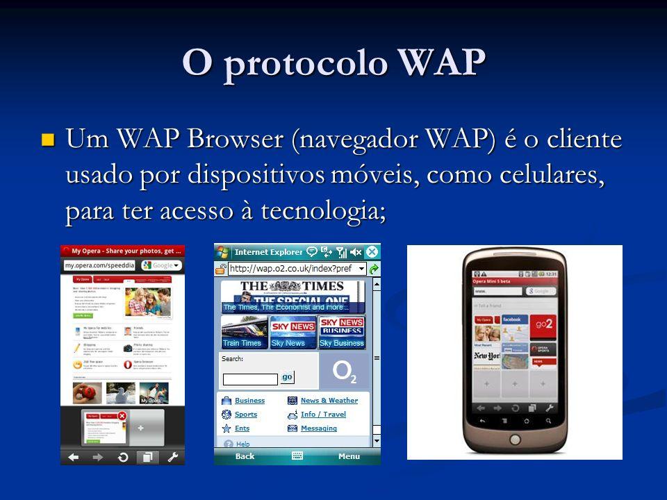 O protocolo WAP Um WAP Browser (navegador WAP) é o cliente usado por dispositivos móveis, como celulares, para ter acesso à tecnologia; Um WAP Browser